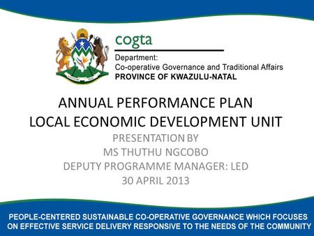 ANNUAL PERFORMANCE PLAN LOCAL ECONOMIC DEVELOPMENT UNIT PRESENTATION BY MS THUTHU NGCOBO DEPUTY PROGRAMME MANAGER: LED 30 APRIL 2013.