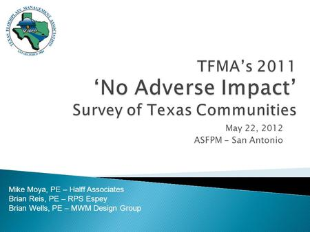 May 22, 2012 ASFPM - San Antonio Mike Moya, PE – Halff Associates Brian Reis, PE – RPS Espey Brian Wells, PE – MWM Design Group.