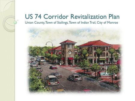 US 74 Corridor Revitalization Plan Union County, Town of Stallings, Town of Indian Trail, City of Monroe.