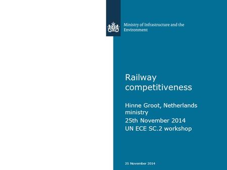 Railway competitiveness Hinne Groot, Netherlands ministry 25th November 2014 UN ECE SC.2 workshop 25 November 2014.
