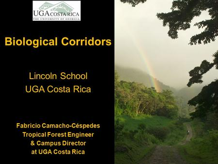 Biological Corridors Lincoln School UGA Costa Rica Fabricio Camacho-Céspedes Tropical Forest Engineer & Campus Director at UGA Costa Rica.