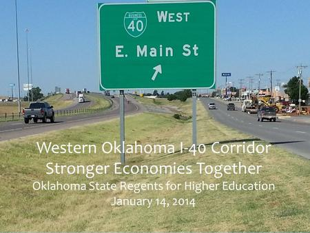 Western Oklahoma I-40 Corridor Stronger Economies Together Oklahoma State Regents for Higher Education January 14, 2014.