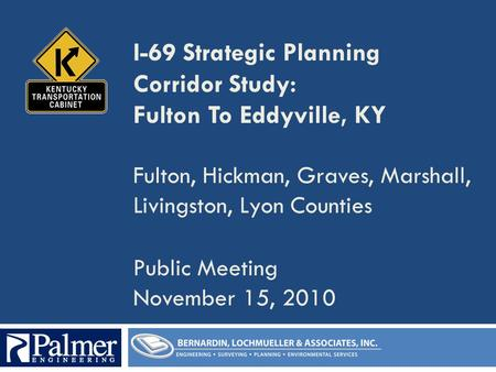 I-69 Strategic Planning Corridor Study: Fulton To Eddyville, KY Fulton, Hickman, Graves, Marshall, Livingston, Lyon Counties Public Meeting November 15,
