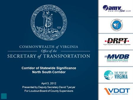 Corridor of Statewide Significance North South Corridor April 3, 2012 Presented by Deputy Secretary David Tyeryar For Loudoun Board of County Supervisors.