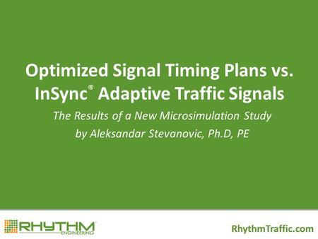 Optimized Signal Timing Plans vs. InSync ® Adaptive Traffic Signals The Results of a New Microsimulation Study by Aleksandar Stevanovic, Ph.D, PE RhythmTraffic.com.