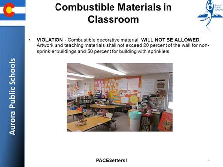 Aurora Public Schools PACESetters! 1 Combustible Materials in Classroom VIOLATION - Combustible decorative material WILL NOT BE ALLOWED. Artwork and teaching.