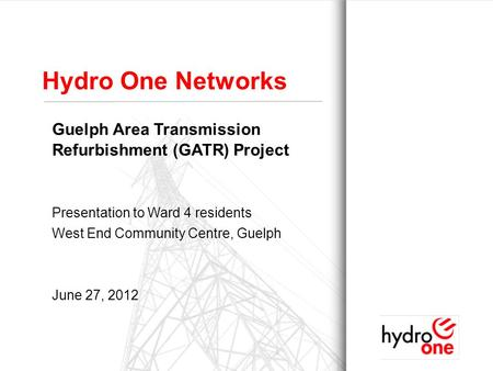1 Hydro One Networks Guelph Area Transmission Refurbishment (GATR) Project Presentation to Ward 4 residents West End Community Centre, Guelph June 27,