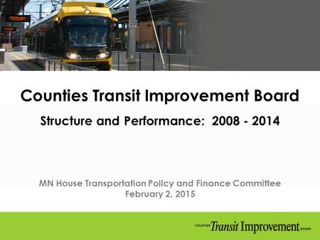 Counties Transit Improvement Board Structure and Performance: 2008 - 2014 MN House Transportation Policy and Finance Committee February 2, 2015.