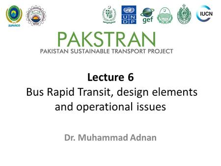 Lecture 6 Bus Rapid Transit, design elements and operational issues Dr. Muhammad Adnan.