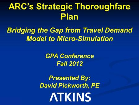ARC's Strategic Thoroughfare Plan Bridging the Gap from Travel Demand Model to Micro-Simulation GPA Conference Fall 2012 Presented By: David Pickworth,