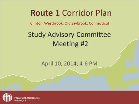 Fitzgerald & Halliday, Inc Hartford, CT Study Advisory Committee Meeting #2 April 10, 2014; 4-6 PM Route 1 Corridor Plan Clinton, Westbrook, Old Saybrook,