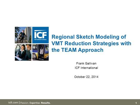 1 icfi.com | Regional Sketch Modeling of VMT Reduction Strategies with the TEAM Approach Frank Gallivan ICF International October 22, 2014.
