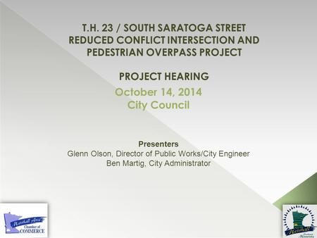 T.H. 23 / South Saratoga Street Reduced Conflict Intersection and Pedestrian Overpass Project Project hearing October 14, 2014 City Council Presenters.