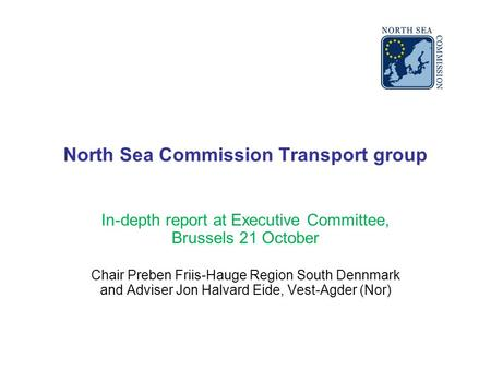 North Sea Commission Transport group In-depth report at Executive Committee, Brussels 21 October Chair Preben Friis-Hauge Region South Dennmark and Adviser.