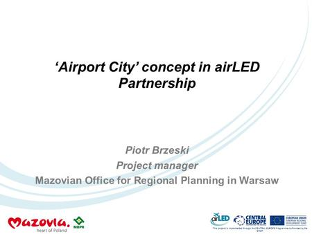 This project is implemented through the CENTRAL EUROPE Programme co-financed by the ERDF. 'Airport City' concept in airLED Partnership Piotr Brzeski Project.
