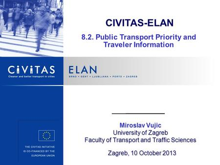 Miroslav Vujic University of Zagreb Faculty of Transport and Traffic Sciences Zagreb, 10 October 2013 CIVITAS-ELAN 8.2. Public Transport Priority and Traveler.