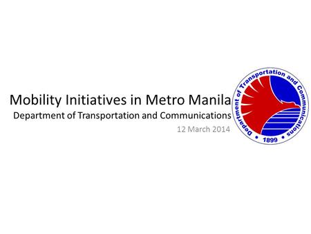 Mobility Initiatives in Metro Manila Department of Transportation and Communications 12 March 2014.