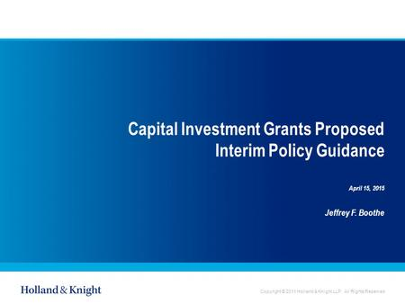 Copyright © 2011 Holland & Knight LLP. All Rights Reserved Capital Investment Grants Proposed Interim Policy Guidance April 15, 2015 Jeffrey F. Boothe.