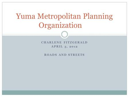 CHARLENE FITZGERALD APRIL 3, 2012 ROADS AND STREETS Yuma Metropolitan Planning Organization.