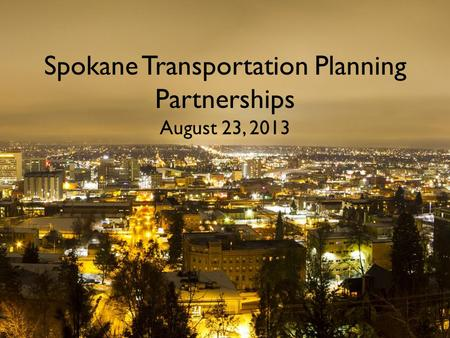 Spokane Transportation Planning Partnerships August 23, 2013.