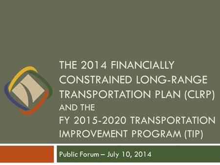 THE 2014 FINANCIALLY CONSTRAINED LONG-RANGE TRANSPORTATION PLAN (CLRP) AND THE FY 2015-2020 TRANSPORTATION IMPROVEMENT PROGRAM (TIP) Public Forum – July.