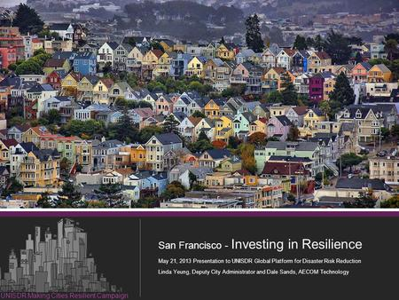 1 Resilient Investment in San Francisco San Francisco - Investing in Resilience May 21, 2013 Presentation to UNISDR Global Platform for Disaster Risk Reduction.