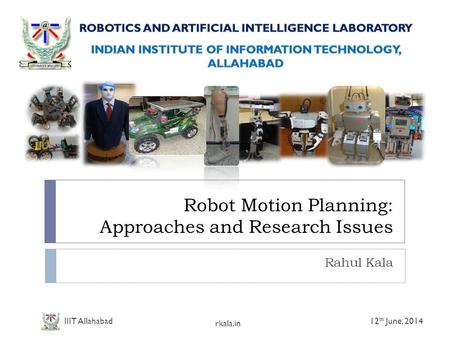 Robot Motion Planning: Approaches and Research Issues Rahul Kala 12 th June, 2014 rkala.in IIIT Allahabad.