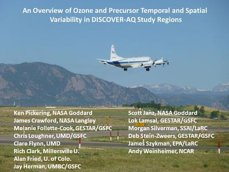 An Overview of Ozone and Precursor Temporal and Spatial Variability in DISCOVER-AQ Study Regions Ken Pickering, NASA GoddardScott Janz, NASA Goddard James.