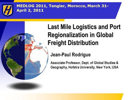 MEDLOG 2011, Tangier, Morocco, March 31- April 2, 2011 Last Mile Logistics and Port Regionalization in Global Freight Distribution Jean-Paul Rodrigue Associate.