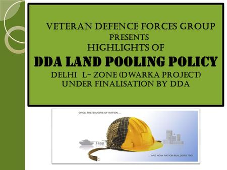 VETERAN DEFENCE FORCES GROUP PRESENTS Highlights of dda Land Pooling Policy Delhi L- Zone (Dwarka Project) Under FinaliSation by DDA VETERAN DEFENCE FORCES.