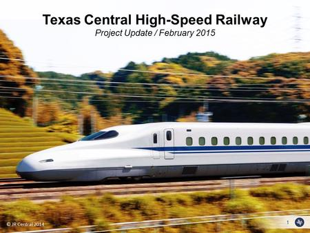 1 © JR Central 2014 Texas Central High-Speed Railway Project Update / February 2015.