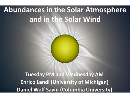Abundances in the Solar Atmosphere and in the Solar Wind Tuesday PM and Wednesday AM Enrico Landi (University of Michigan) Daniel Wolf Savin (Columbia.
