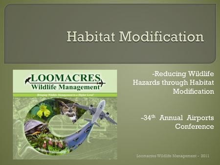 -Reducing Wildlife Hazards through Habitat Modification -34 th Annual Airports Conference Loomacres Wildlife Management - 2011.