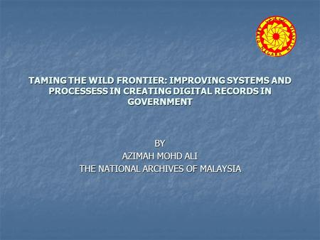 TAMING THE WILD FRONTIER: IMPROVING SYSTEMS AND PROCESSESS IN CREATING DIGITAL RECORDS IN GOVERNMENT BY AZIMAH MOHD ALI THE NATIONAL ARCHIVES OF MALAYSIA.