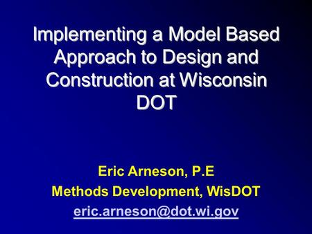 Implementing a Model Based Approach to Design and Construction at Wisconsin DOT Eric Arneson, P.E Methods Development, WisDOT
