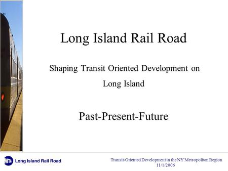 Transit-Oriented Development in the NY Metropolitan Region 11/1/2006 Long Island Rail Road Shaping Transit Oriented Development on Long Island Past-Present-Future.