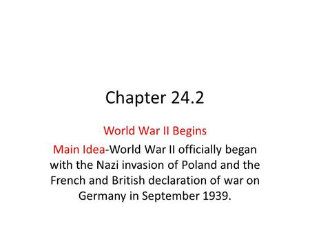 Chapter 24.2 World War II Begins Main Idea-World War II officially began with the Nazi invasion of Poland and the French and British declaration of war.