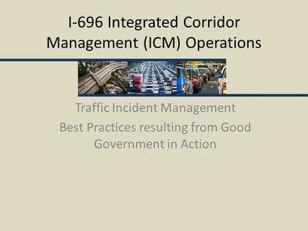 I-696 Integrated Corridor Management (ICM) Operations Traffic Incident Management Best Practices resulting from Good Government in Action.