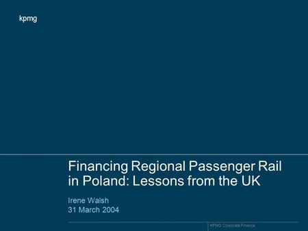 Kpmg KPMG Corporate Finance Financing Regional Passenger Rail in Poland: Lessons from the UK Irene Walsh 31 March 2004.