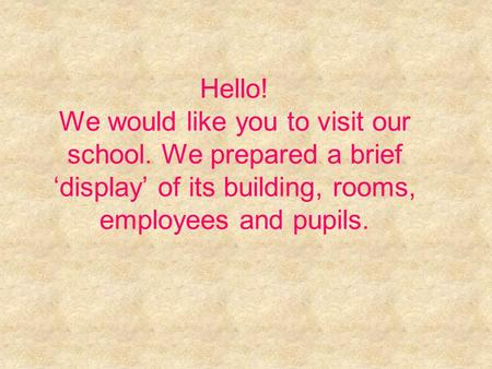 Hello! We would like you to visit our school. We prepared a brief 'display' of its building, rooms, employees and pupils.