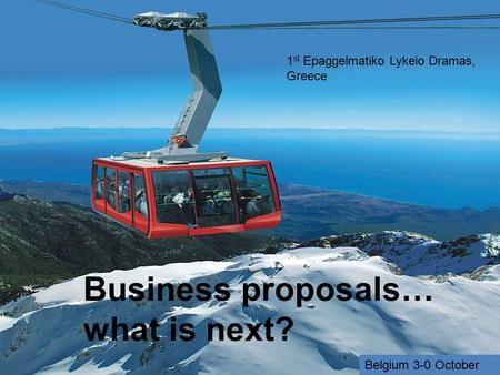 Business proposals… what is next? 1 st Epaggelmatiko Lykeio Dramas, Greece Belgium 3-0 October.
