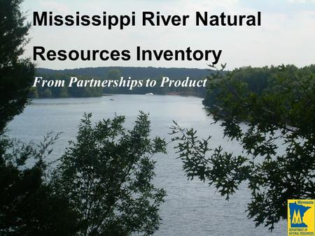 Mississippi River Natural Resources Inventory From Partnerships to Product.