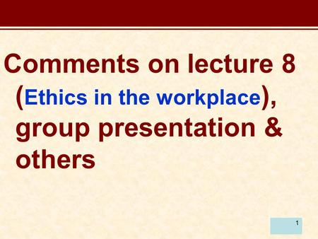 1 Comments on lecture 8 ( Ethics in the workplace ), group presentation & others.