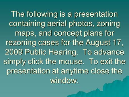 The following is a presentation containing aerial photos, zoning maps, and concept plans for rezoning cases for the August 17, 2009 Public Hearing. To.
