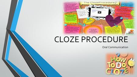 CLOZE PROCEDURE Oral Communication. What is Cloze Procedure? Characteristics/Varieties of Cloze Procedure Difference between Cloze Procedure and Fill.