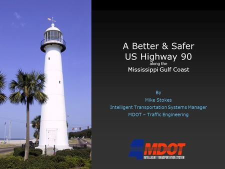 A Better & Safer US Highway 90 along the Mississippi Gulf Coast By Mike Stokes Intelligent Transportation Systems Manager MDOT – Traffic Engineering.