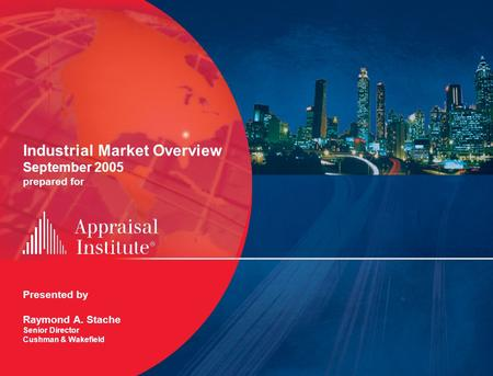 Industrial Market Overview September 2005 prepared for Presented by Raymond A. Stache Senior Director Cushman & Wakefield.