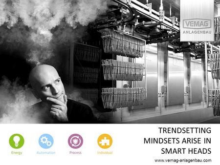 TRENDSETTING MINDSETS ARISE IN SMART HEADS www.vemag-anlagenbau.com.