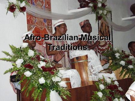 Afro-Brazilian Musical Traditions. Conceptualizing Afro- Brazilian Musical Culture  Contested Terrain  Sites of Resistance  Appropriation and Nationalization.