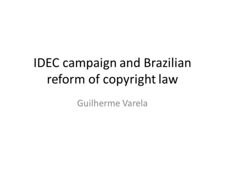 IDEC campaign and Brazilian reform of copyright law Guilherme Varela.